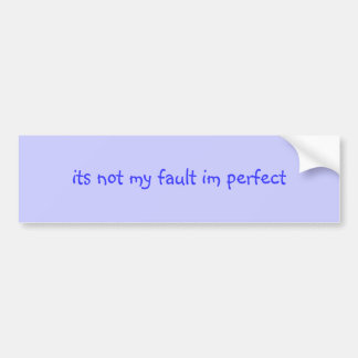 its not my fault im perfect bumper sticker