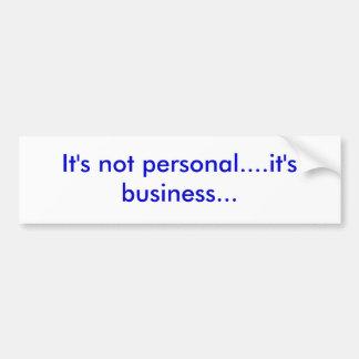 It's not personal....it's business... bumper sticker