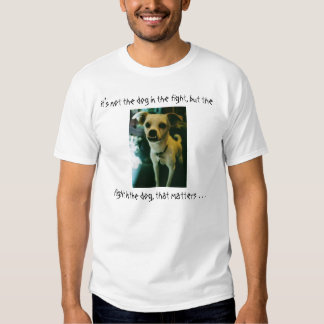 It's not the dog in the fight . . . t-shirts