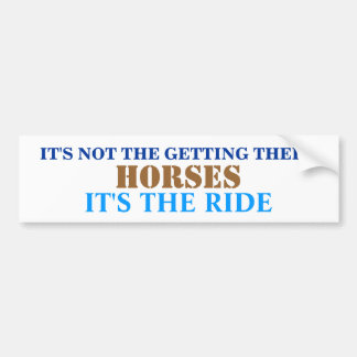 IT'S NOT THE GETTING THERE, HORSES, IT'S THE RIDE BUMPER STICKER