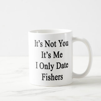 It's Not You It's Me I Only Date Fishers Coffee Mug