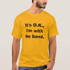 It's O.K.,I'm with the band. T-Shirt
