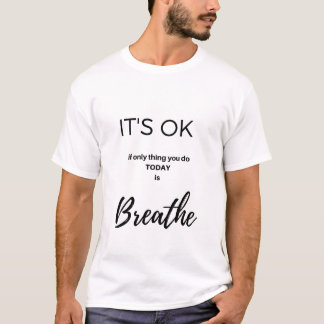 It's OK... to just Breathe T-Shirt