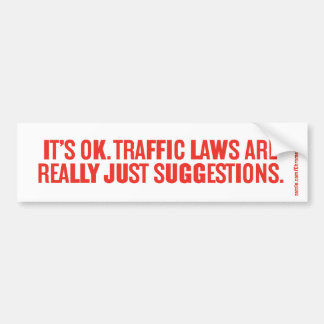 IT'S OK. TRAFFIC LAWS ARE REALLY JUST SUGGESTIONS. BUMPER STICKER