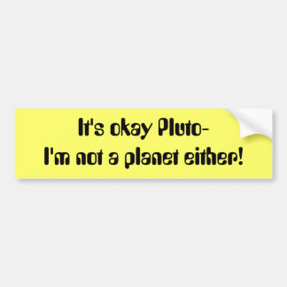 It's okay Pluto- I'm not a planet either! Bumper Sticker