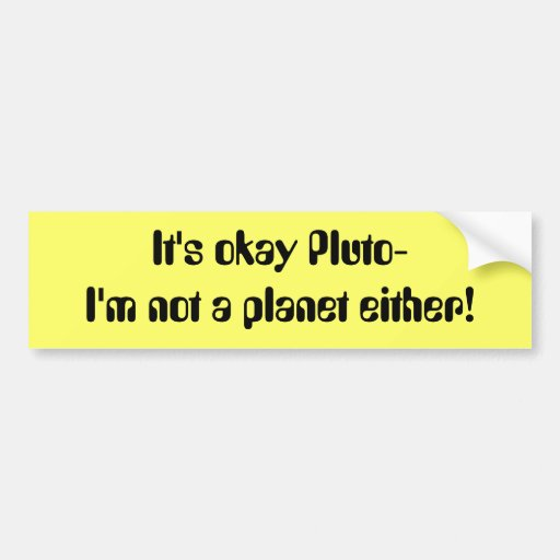 It's okay Pluto- I'm not a planet either! Bumper Stickers