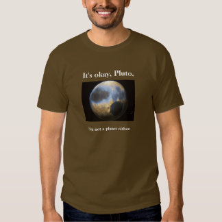 It's okay Pluto, I'm not a planet either tee shirt