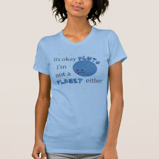 its okay pluto im not a planet either tshirts