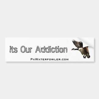 Its Our Add.iction, Pa Waterfowler Goose Bumper Sticker