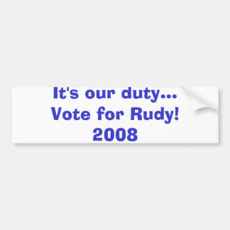 It's our duty...Vote for Rudy!2008 Bumper Sticker