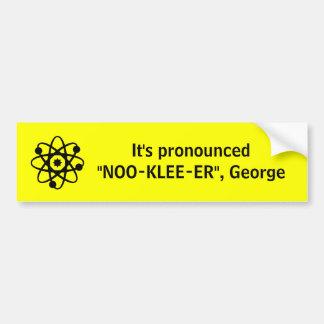 "It's pronounced ""NOO-KLEE-ER"", George Bumper Sticker"