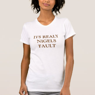 ITS REALY NIGELS FAULT TSHIRT