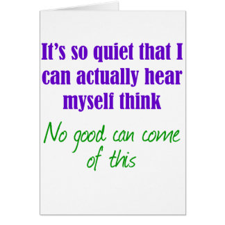 It's so quiet that I can hear myself think Card