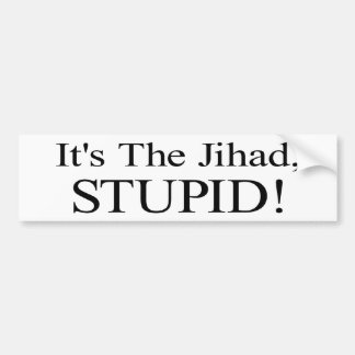 It's the Jihad, Stupid! Bumper Sticker