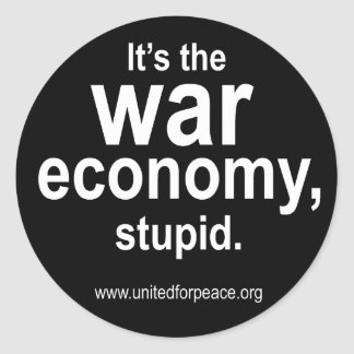 It's the War Economy, Stupid. Round Sticker