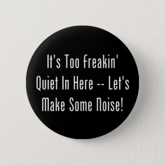 It's Too Freakin' Quiet In Here - Make Some Noise! 6 Cm Round Badge