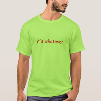 it's whatever T-Shirt
