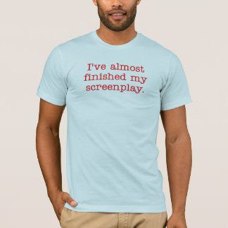 I've almost finished my screenplay. T-Shirt