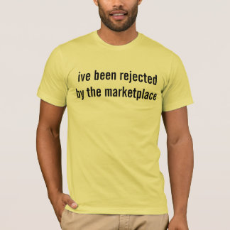 ive been rejected by the marketplace T-Shirt