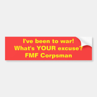 I've been to war!What's YOUR excuse?FMF Corpsman Bumper Sticker