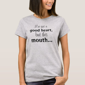I've Got a Good Heart But This Mouth... Womans T T-Shirt