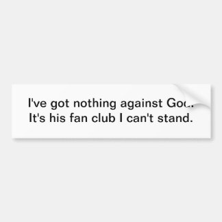 I've got nothing against God - bumper sticker