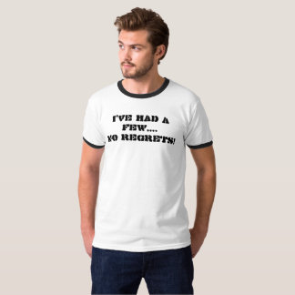 'I'VE HAD A FEW....NO REGRETS!' T-shirt