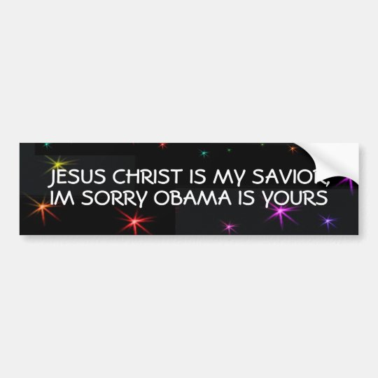 JESUS CHRIST IS MY SAVIOR,IM SORRY OBAMA IS YOURS BUMPER STICKER