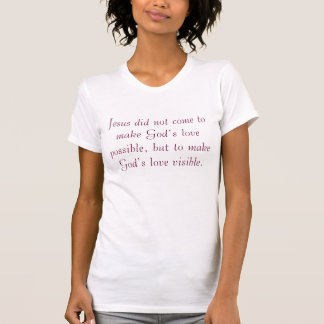 Jesus did not come to make God's love possible,... T Shirt