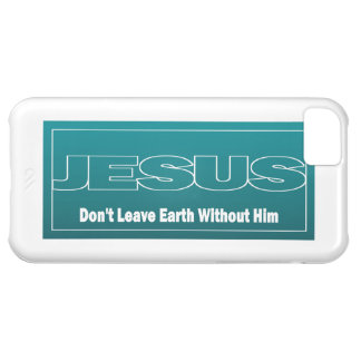 JESUS Don't Leave Earth Without Him iPhone 5C Case
