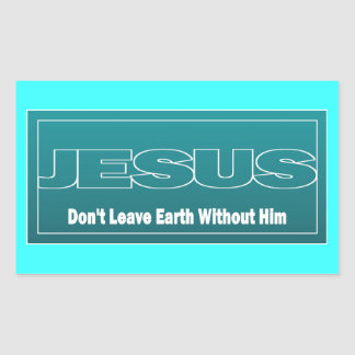 JESUS Don't Leave Earth Without Him Rectangular Sticker