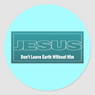 JESUS Don't Leave Earth Without Him Round Sticker