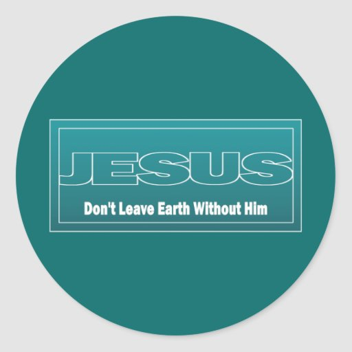JESUS Don't Leave Earth Without Him Round Stickers