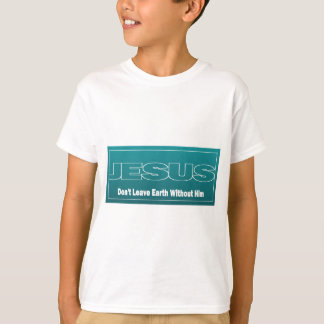 JESUS Don't Leave Earth Without Him Tee Shirts