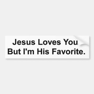 Jesus Loves You. But I'm His Favorite. Bumper Sticker