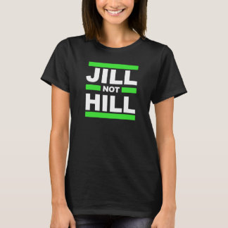 Jill Not Hill -- - Jill Stein 2016 - T-Shirt