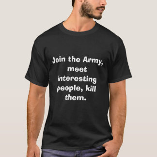 Join the Army, meet interesting people, kill them. T-Shirt