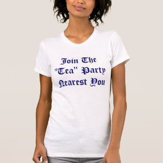 """Join The """"Tea"""" Party Nearest You Tee Shirts"""