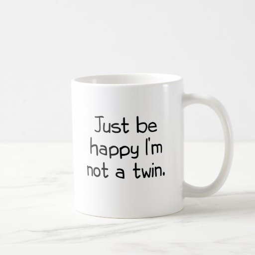 Just be happy I'm not a twin Coffee Mugs