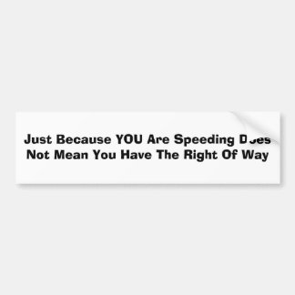 Just Because YOU Are Speeding Does Not Mean You... Bumper Sticker