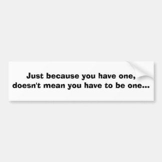 Just because you have one, doesn't mean you hav... bumper sticker