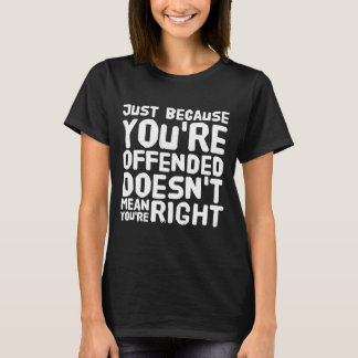 Just because you're offended doesn't mean you're r T-Shirt