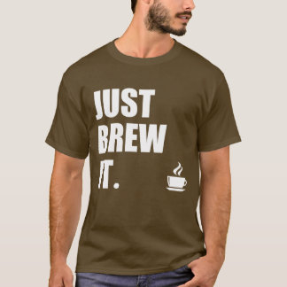 Just Brew It Morning Coffee Humor T-Shirt