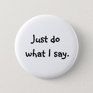 Just do what I say. 6 Cm Round Badge