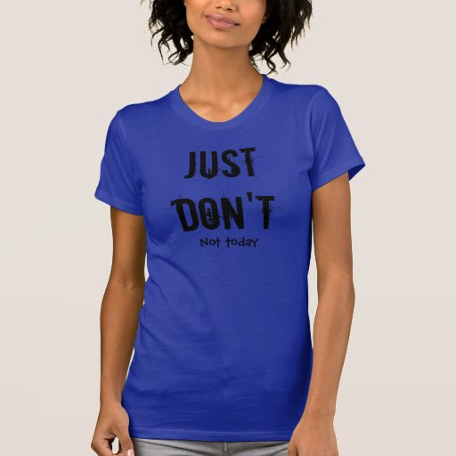 Just Don't, Not today. PMS Shirt