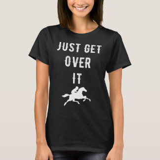 Just get over it T-Shirt