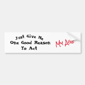 Just Give Me One Good Reason to Act My Age - Bumper Sticker