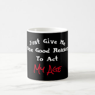 Just Give Me One Good Reason to Act My Age - Coffee Mug