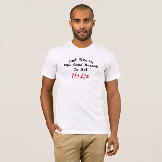 Just Give Me One Good Reason to Act My Age - T-Shirt