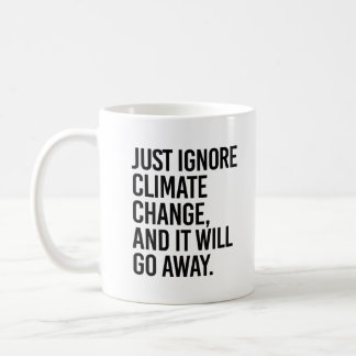 Just ignore Climate Change and it will go away - - Coffee Mug